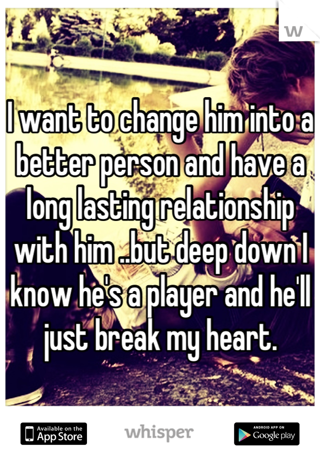 I want to change him into a better person and have a long lasting relationship with him ..but deep down I know he's a player and he'll just break my heart.