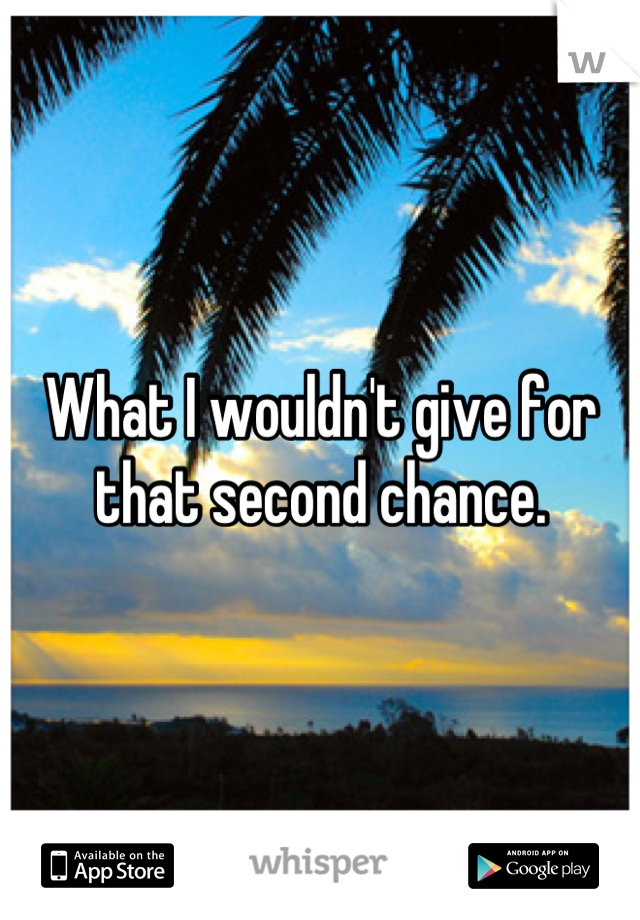 What I wouldn't give for that second chance.