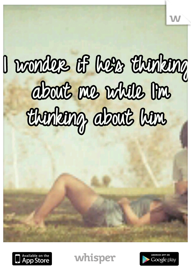 I wonder if he's thinking about me while I'm thinking about him
