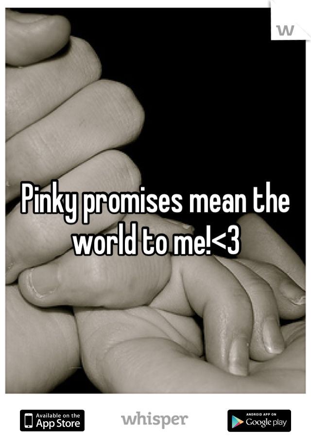 Pinky promises mean the world to me!<3