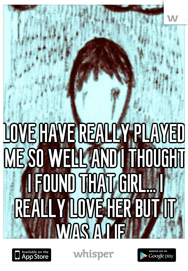 LOVE HAVE REALLY PLAYED ME SO WELL AND I THOUGHT I FOUND THAT GIRL... I REALLY LOVE HER BUT IT WAS A LIE...