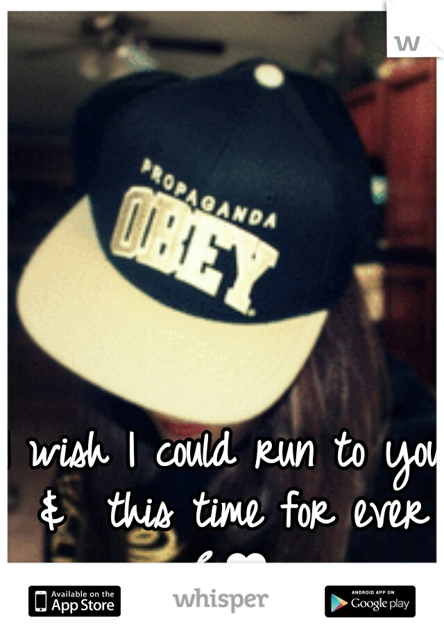 I wish I could run to you &  this time for ever E♥