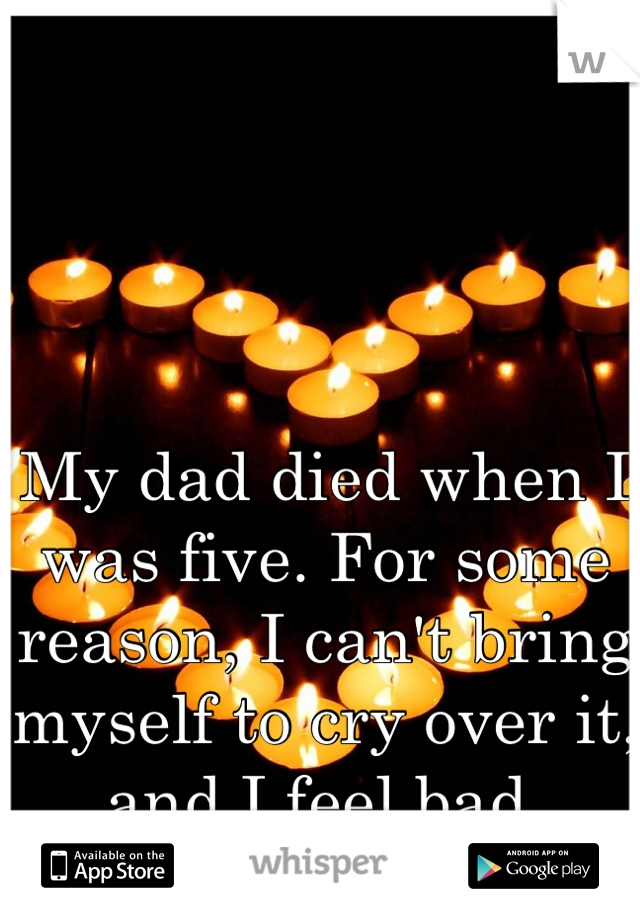 My dad died when I was five. For some reason, I can't bring myself to cry over it, and I feel bad.