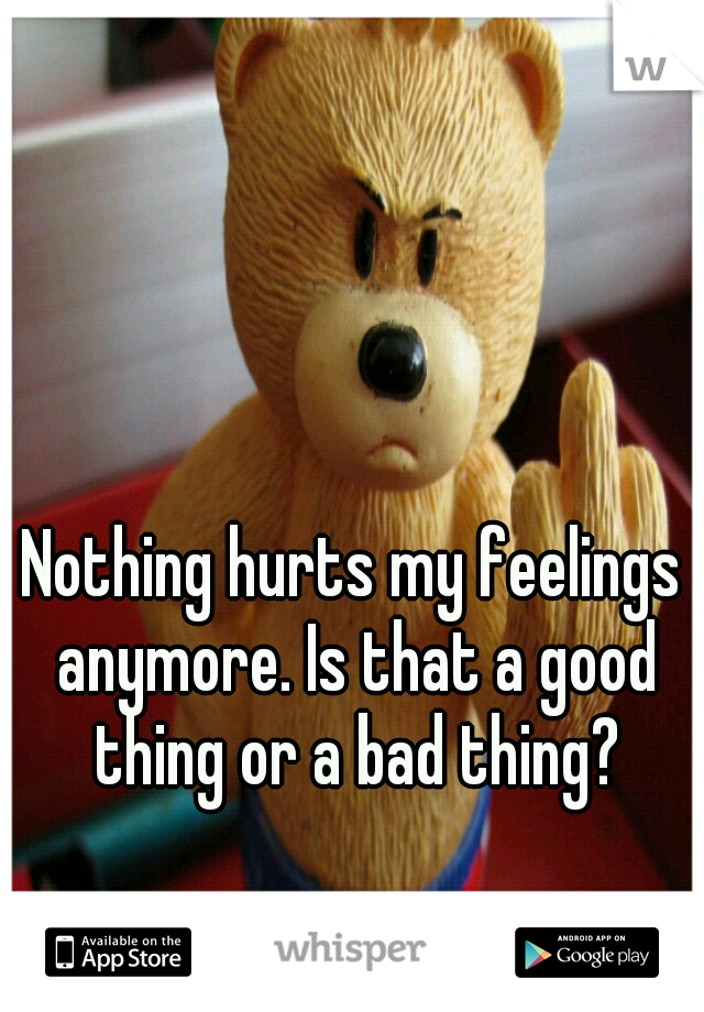 Nothing hurts my feelings anymore. Is that a good thing or a bad thing?
