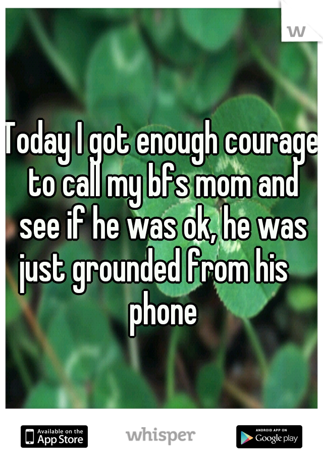 Today I got enough courage to call my bfs mom and see if he was ok, he was just grounded from his    phone