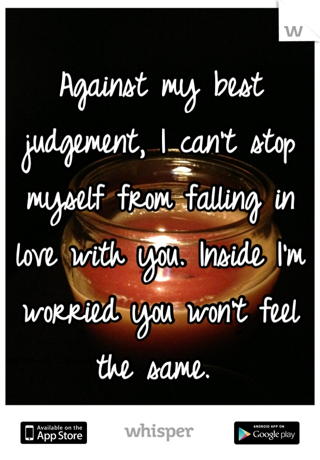 Against my best judgement, I can't stop myself from falling in love with you. Inside I'm worried you won't feel the same.