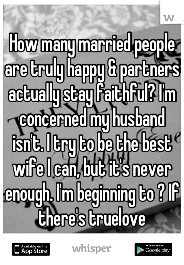 How many married people are truly happy & partners actually stay faithful? I'm concerned my husband isn't. I try to be the best wife I can, but it's never enough. I'm beginning to ? If there's truelove