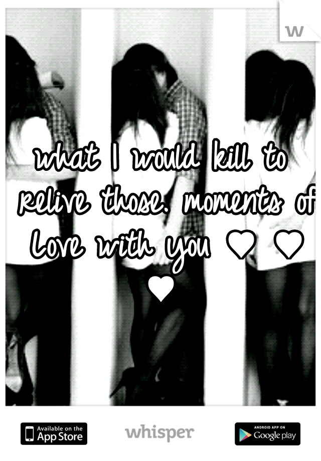 what I would kill to relive those. moments of Love with you ♥ ♥ ♥