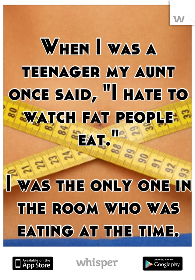 """When I was a teenager my aunt once said, """"I hate to watch fat people eat.""""   I was the only one in the room who was eating at the time."""