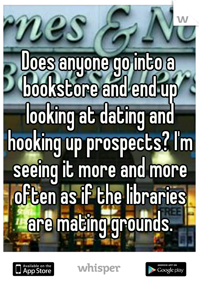 Does anyone go into a bookstore and end up looking at dating and hooking up prospects? I'm seeing it more and more often as if the libraries are mating grounds.