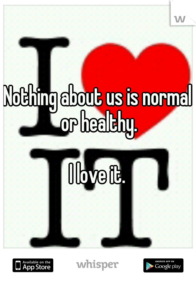 Nothing about us is normal or healthy.                    I love it.