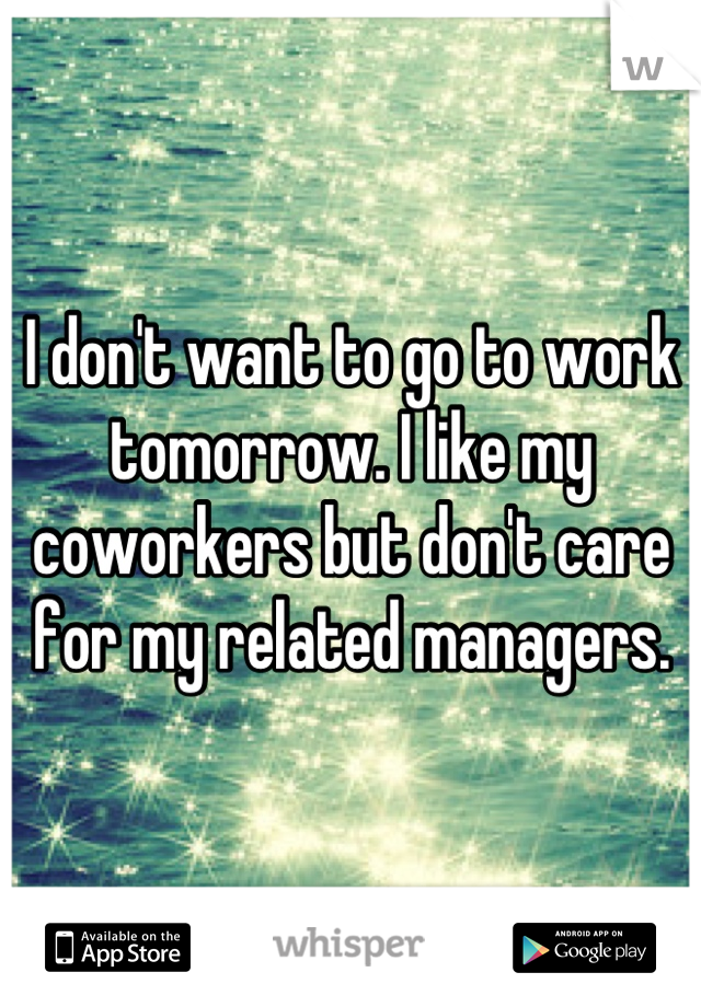 I don't want to go to work tomorrow. I like my coworkers but don't care for my related managers.