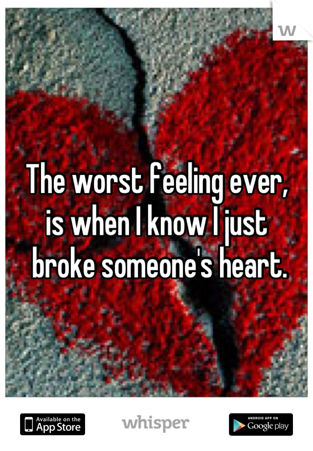 The worst feeling ever, is when I know I just  broke someone's heart.