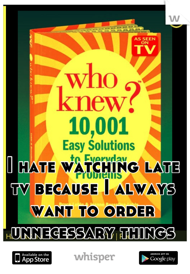 I hate watching late tv because I always want to order unnecessary things online.