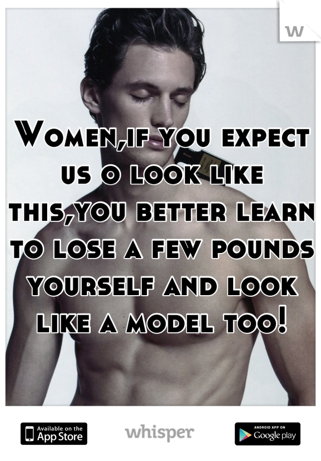 Women,if you expect us o look like this,you better learn to lose a few pounds yourself and look like a model too!