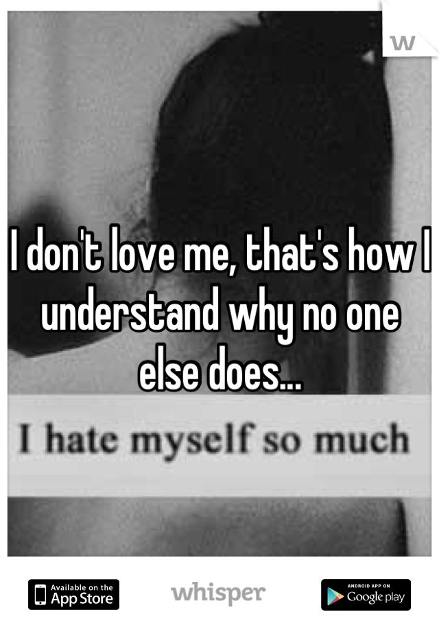 I don't love me, that's how I understand why no one else does...