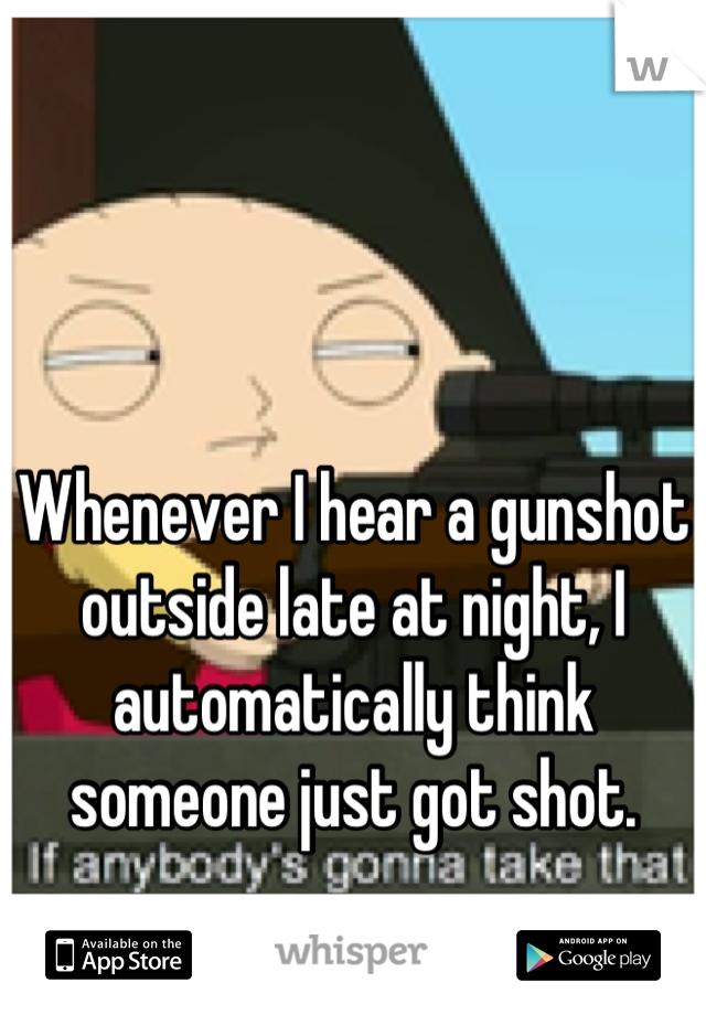 Whenever I hear a gunshot outside late at night, I automatically think someone just got shot.