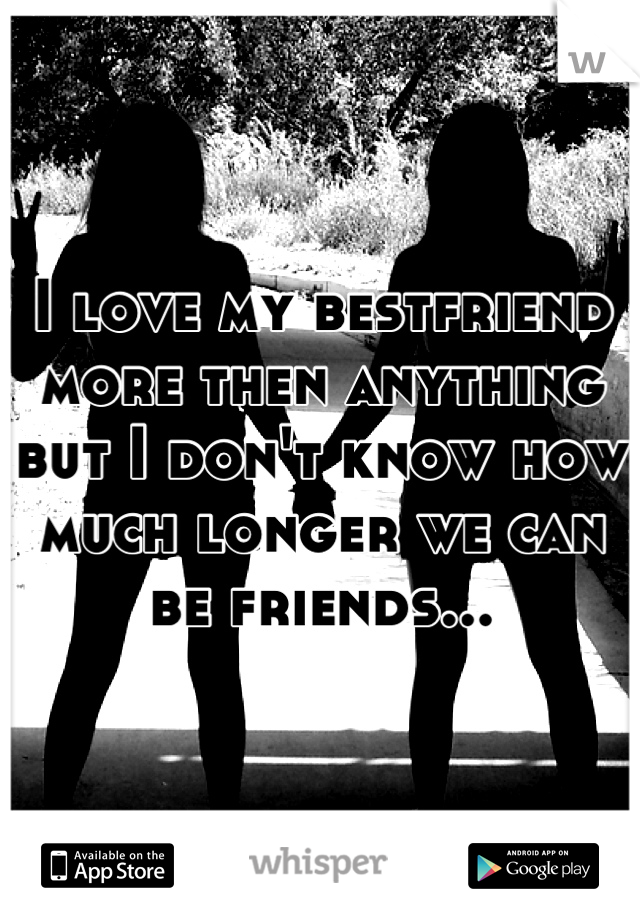 I love my bestfriend more then anything but I don't know how much longer we can be friends...