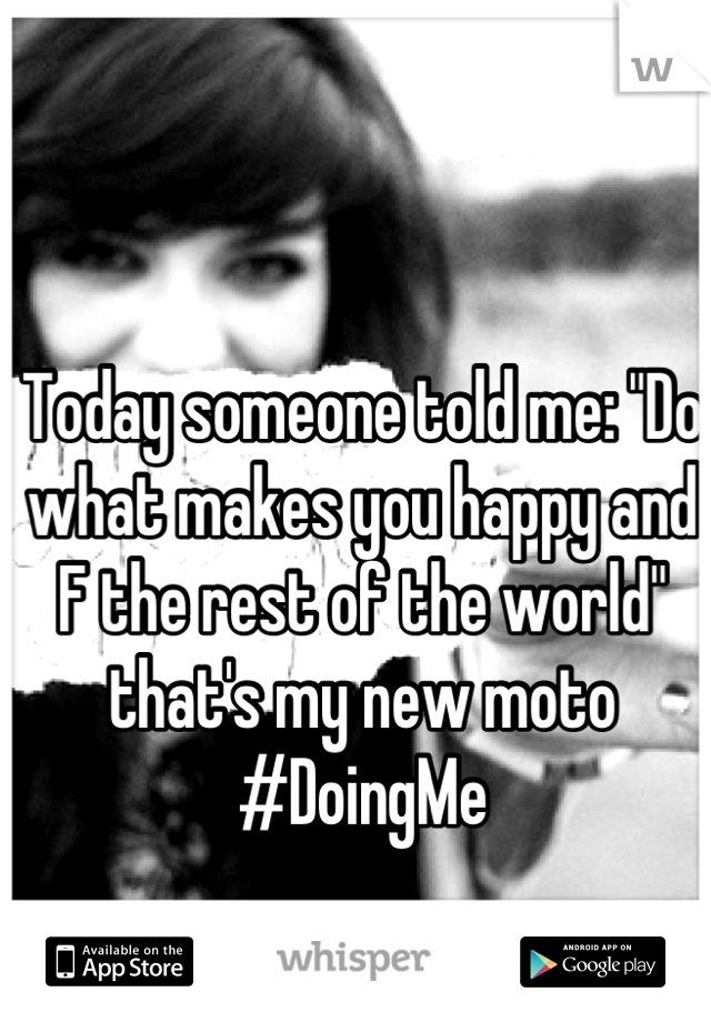 """Today someone told me: """"Do what makes you happy and F the rest of the world"""" that's my new moto #DoingMe"""