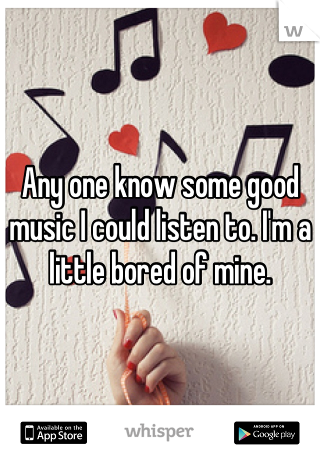 Any one know some good music I could listen to. I'm a little bored of mine.
