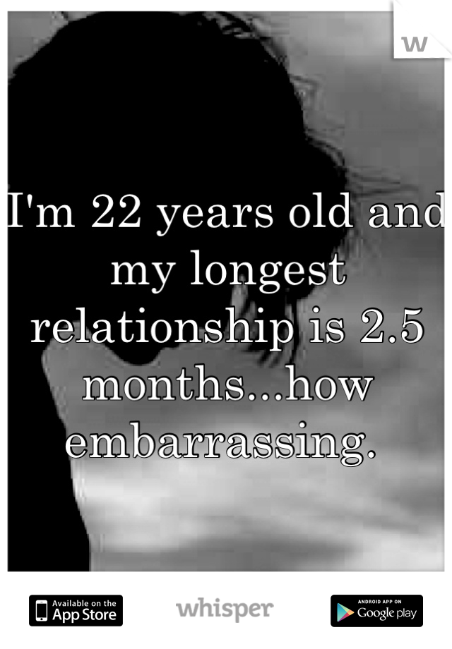 I'm 22 years old and my longest relationship is 2.5 months...how embarrassing.