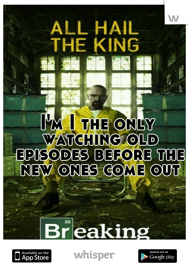 I'm I the only watching old episodes before the new ones come out