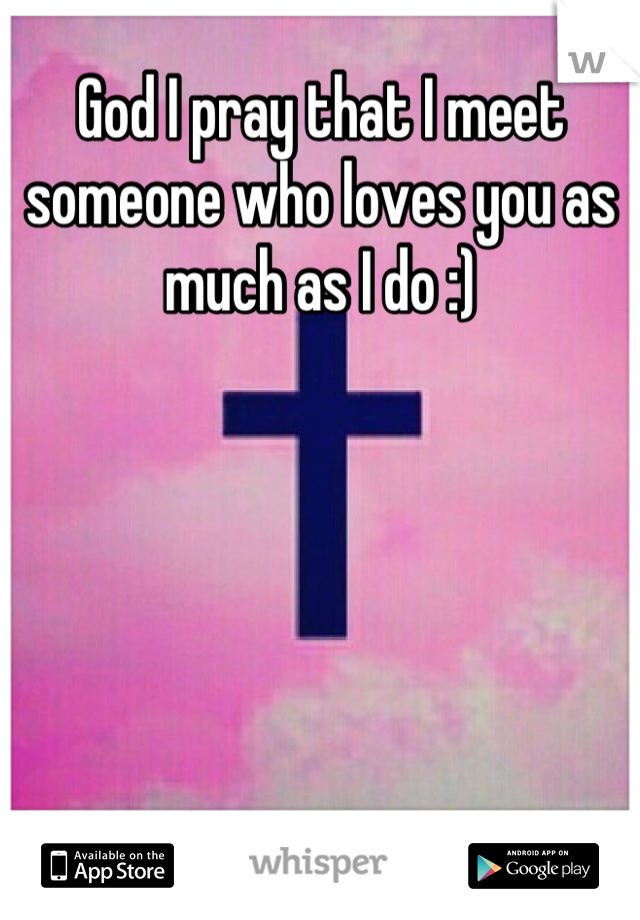 God I pray that I meet someone who loves you as much as I do :)