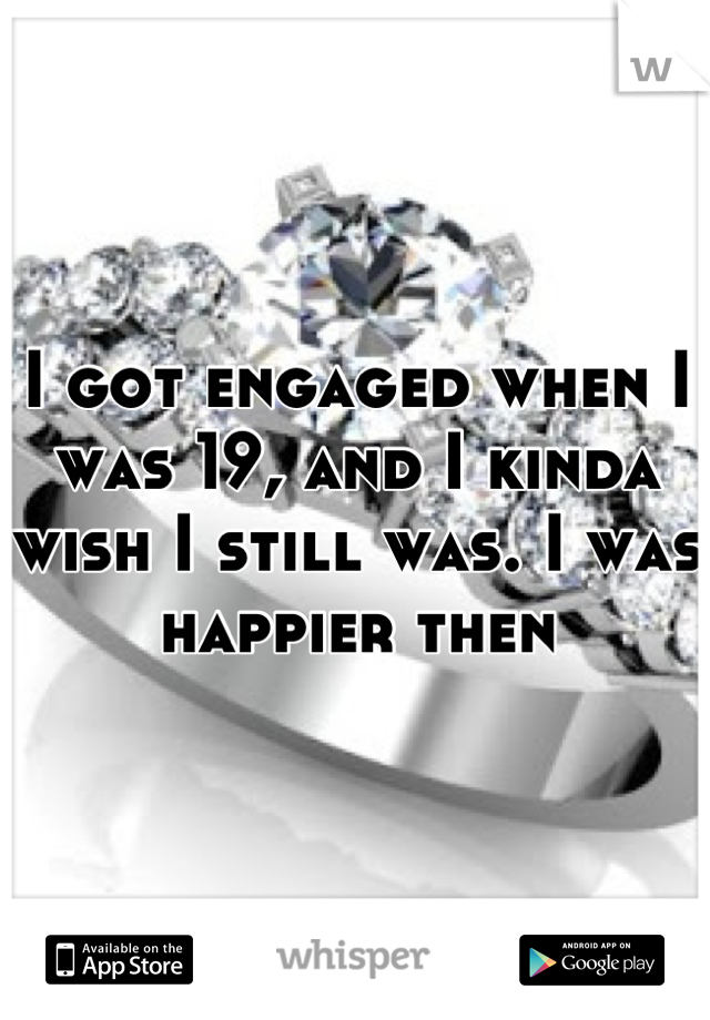 I got engaged when I was 19, and I kinda wish I still was. I was happier then