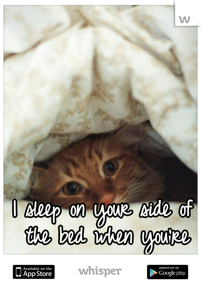 I sleep on your side of the bed when you're gone.