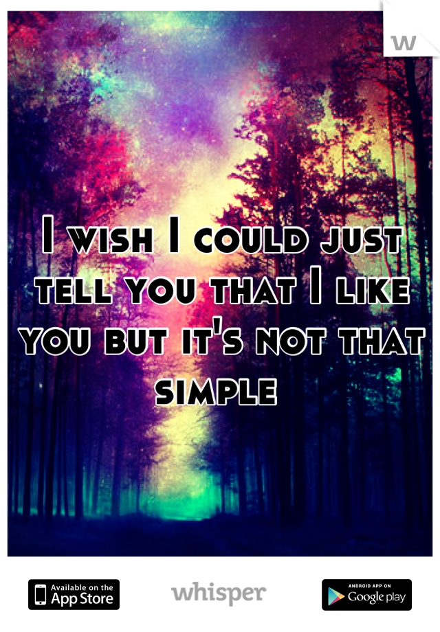 I wish I could just tell you that I like you but it's not that simple