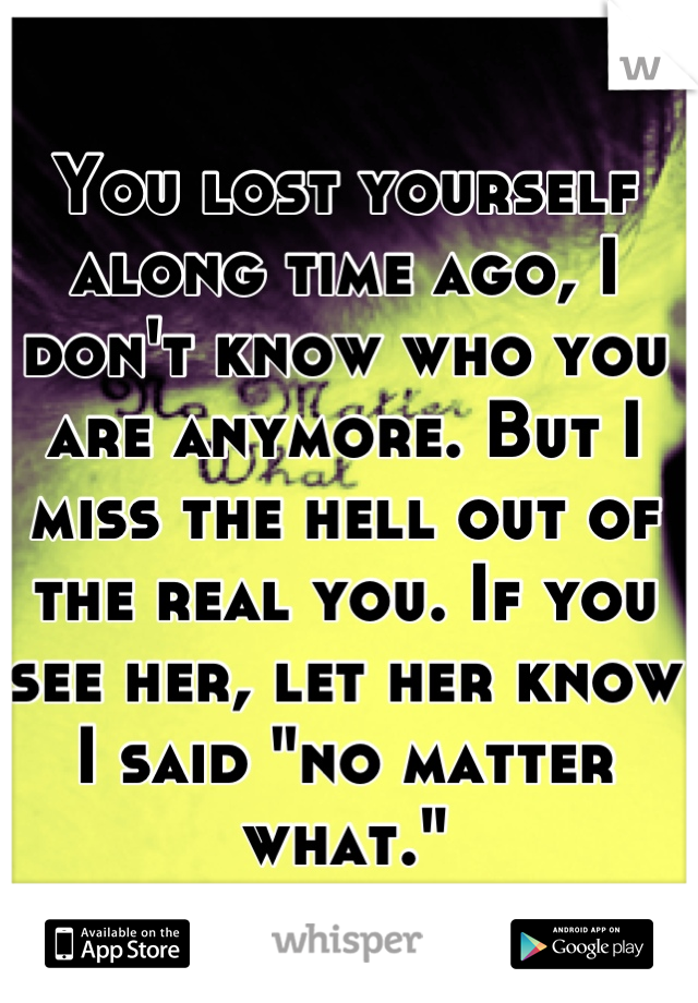 """You lost yourself along time ago, I don't know who you are anymore. But I miss the hell out of the real you. If you see her, let her know I said """"no matter what."""""""