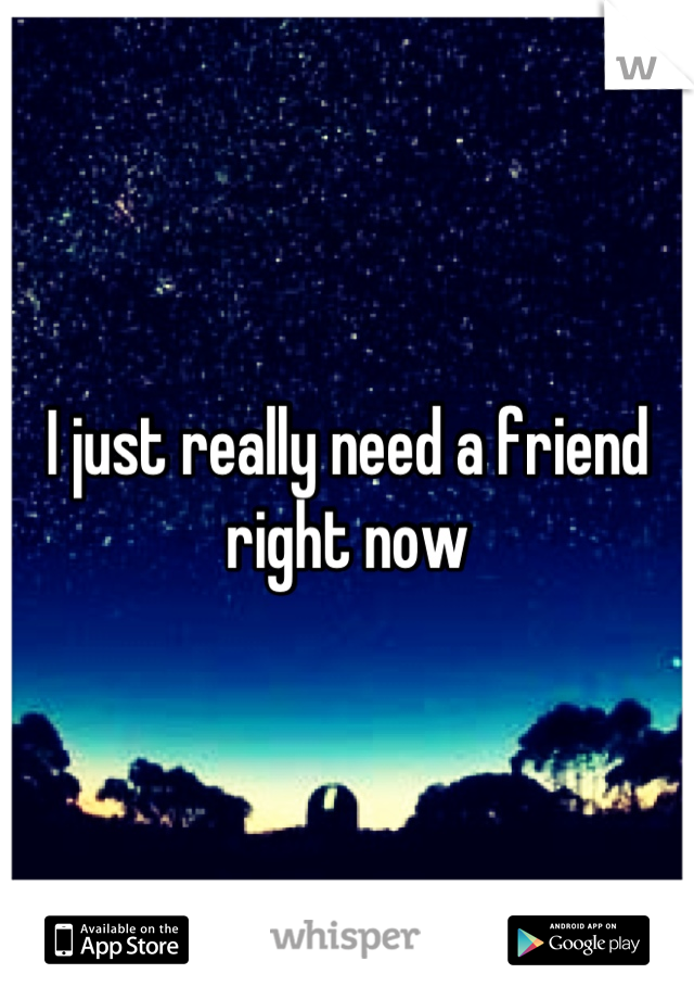 I just really need a friend right now