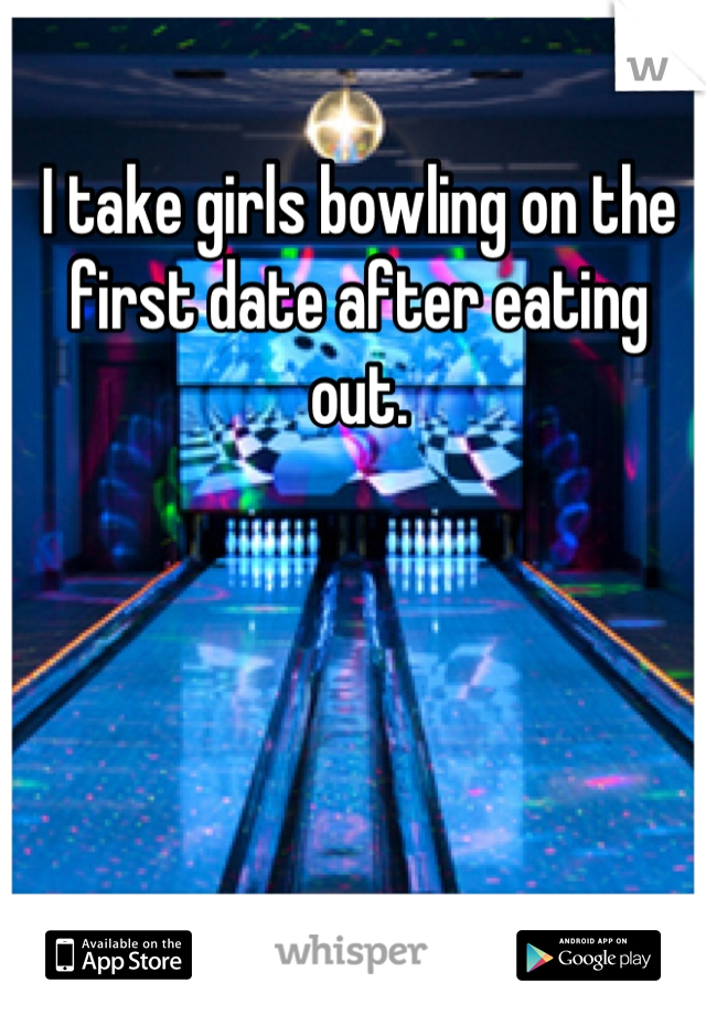 I take girls bowling on the first date after eating out.