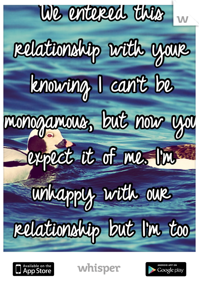 We entered this relationship with your knowing I can't be monogamous, but now you expect it of me. I'm unhappy with our relationship but I'm too scared to leave you.