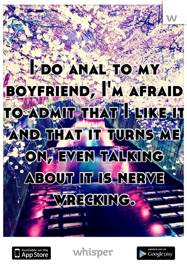 I do anal to my boyfriend, I'm afraid to admit that I like it and that it turns me on, even talking about it is nerve wrecking.