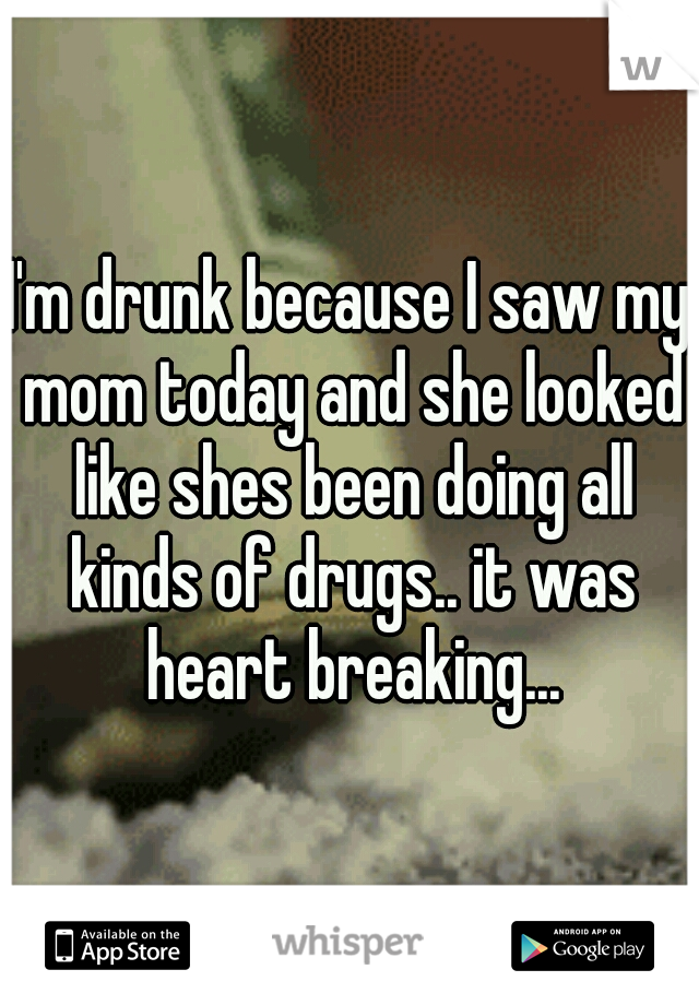 I'm drunk because I saw my mom today and she looked like shes been doing all kinds of drugs.. it was heart breaking...