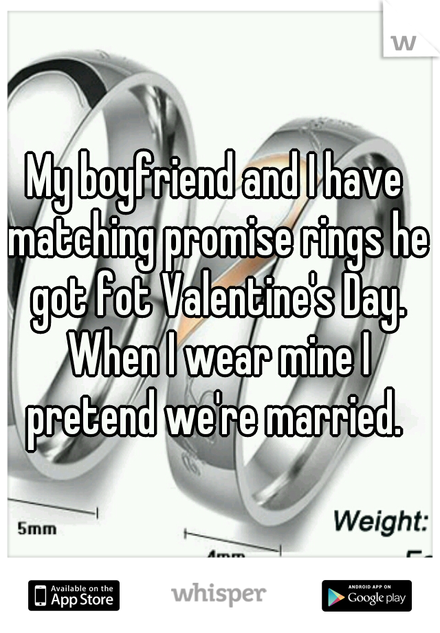 My boyfriend and I have matching promise rings he got fot Valentine's Day. When I wear mine I pretend we're married.