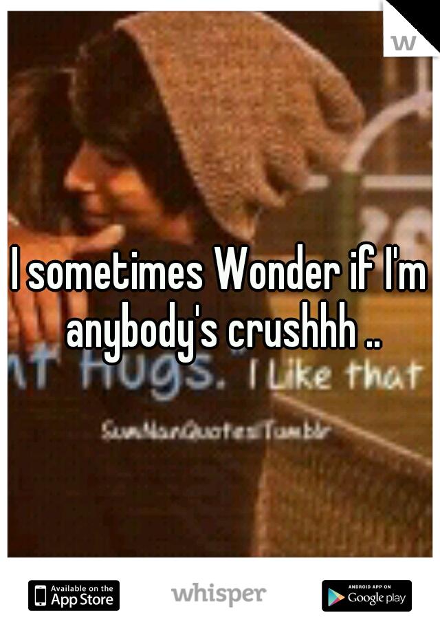 I sometimes Wonder if I'm anybody's crushhh ..