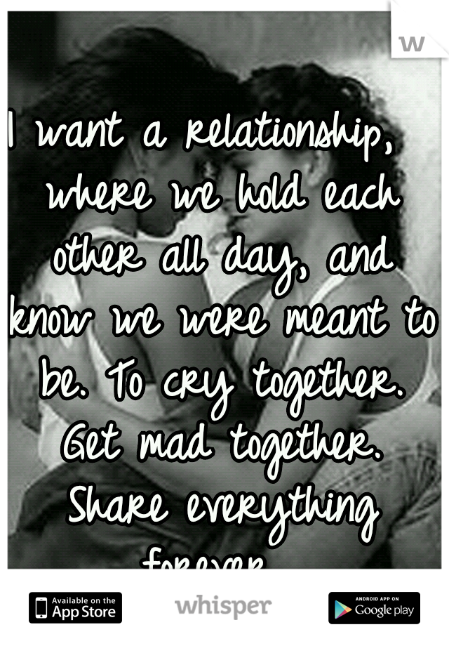 I want a relationship,  where we hold each other all day, and know we were meant to be. To cry together. Get mad together. Share everything forever...