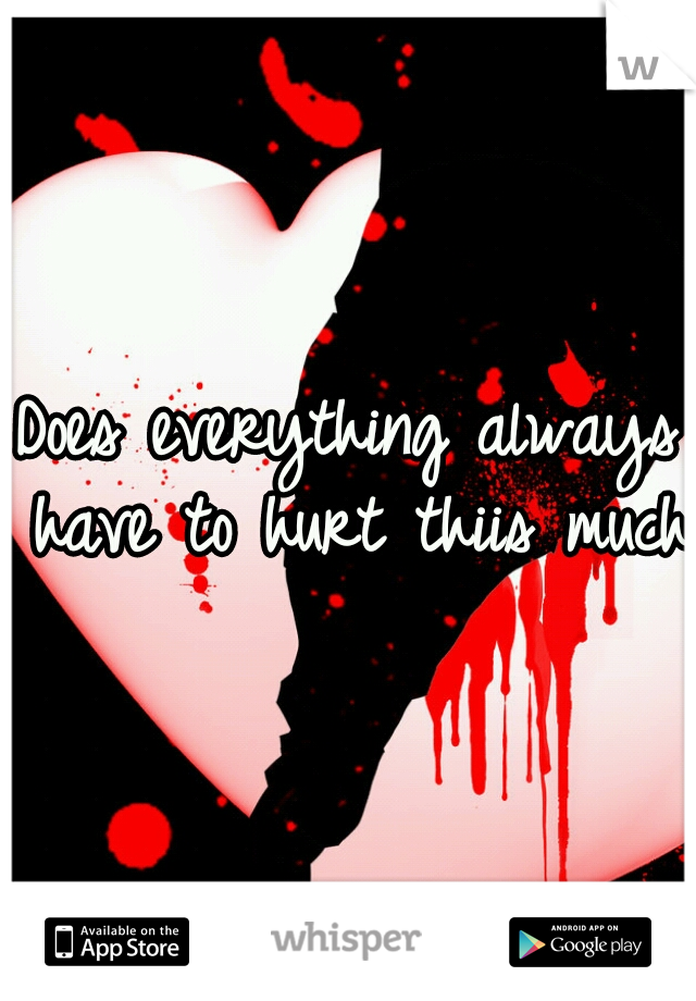 Does everything always have to hurt thiis much?