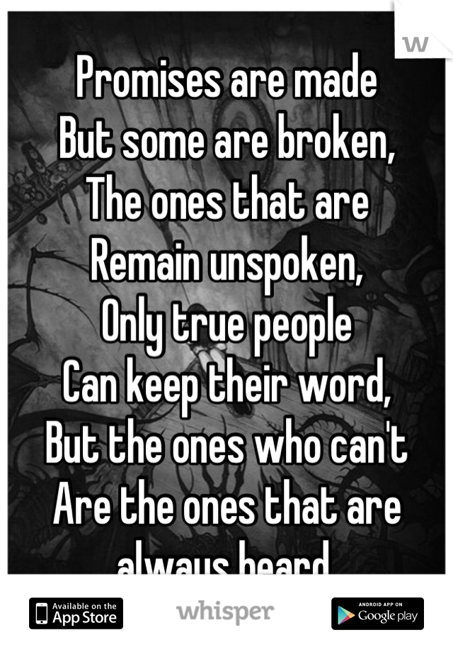 Promises are made But some are broken, The ones that are  Remain unspoken, Only true people Can keep their word, But the ones who can't Are the ones that are always heard.