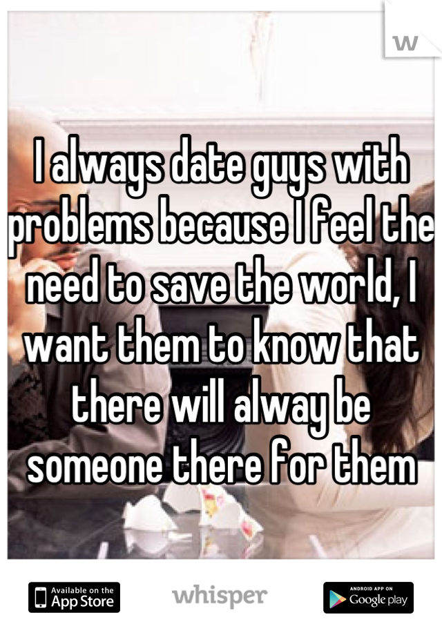 I always date guys with problems because I feel the need to save the world, I want them to know that there will alway be someone there for them