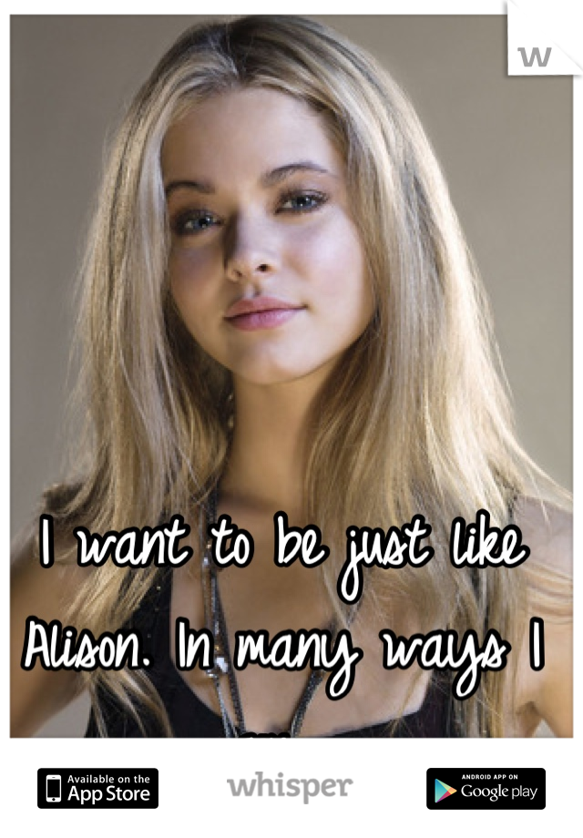 I want to be just like Alison. In many ways I am.
