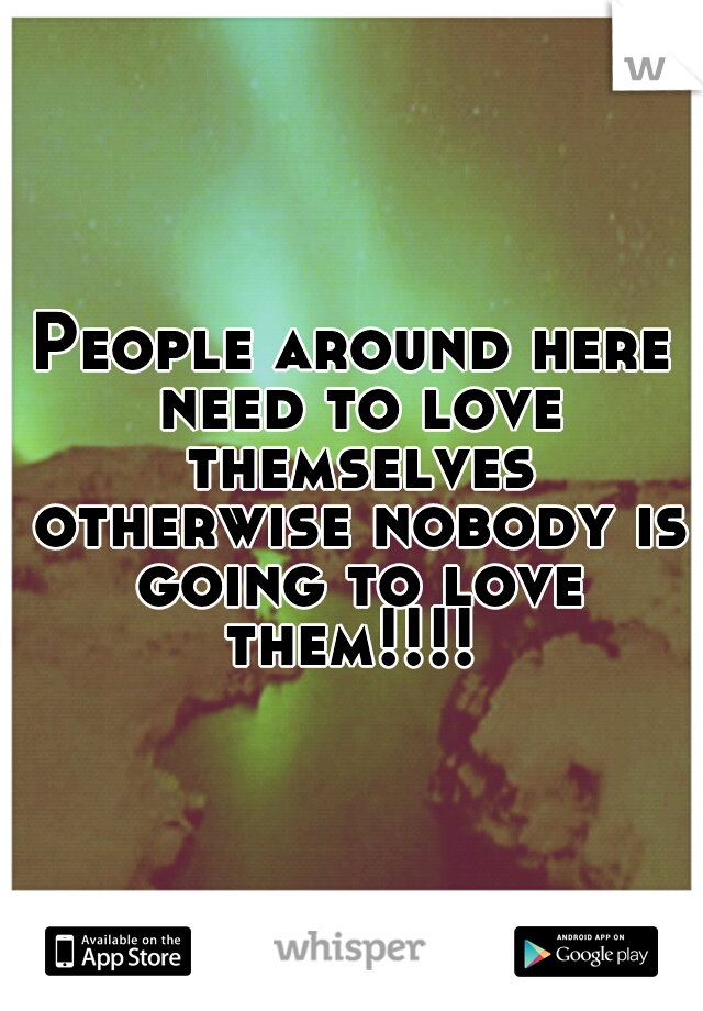 People around here need to love themselves otherwise nobody is going to love them!!!!