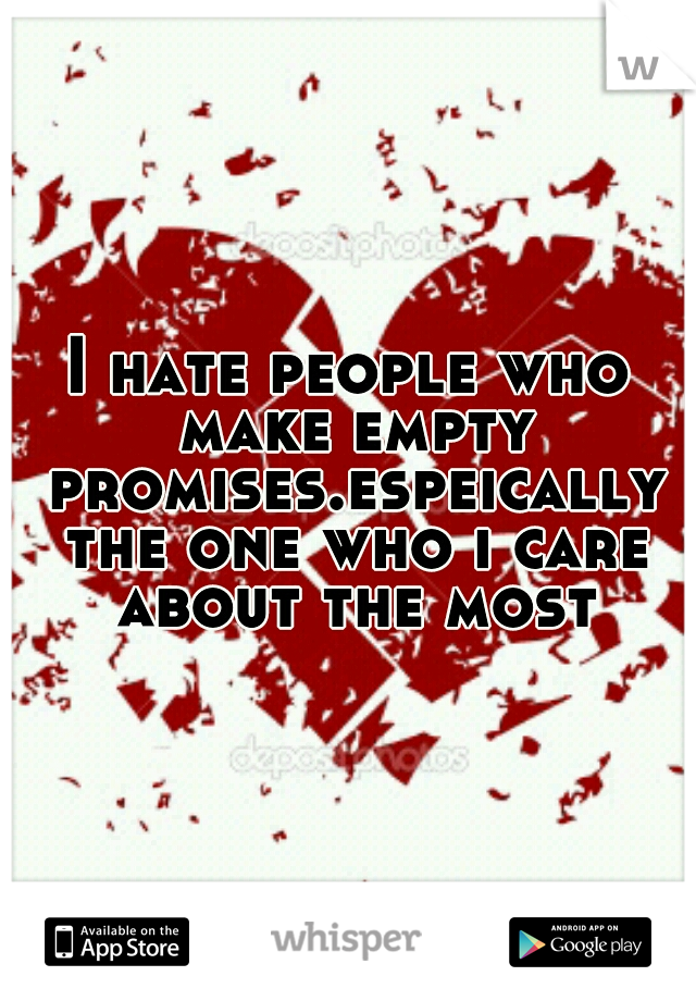 I hate people who make empty promises.espeically the one who i care about the most