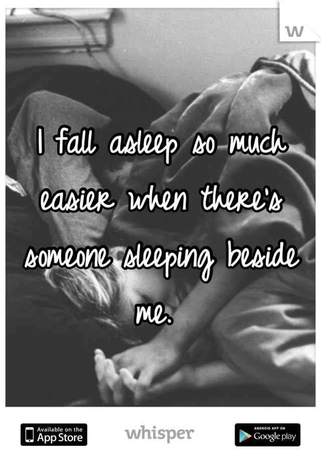 I fall asleep so much easier when there's someone sleeping beside me.