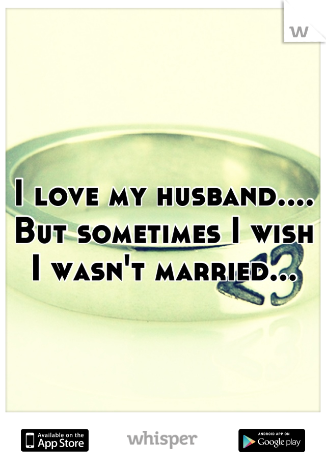 I love my husband.... But sometimes I wish I wasn't married...