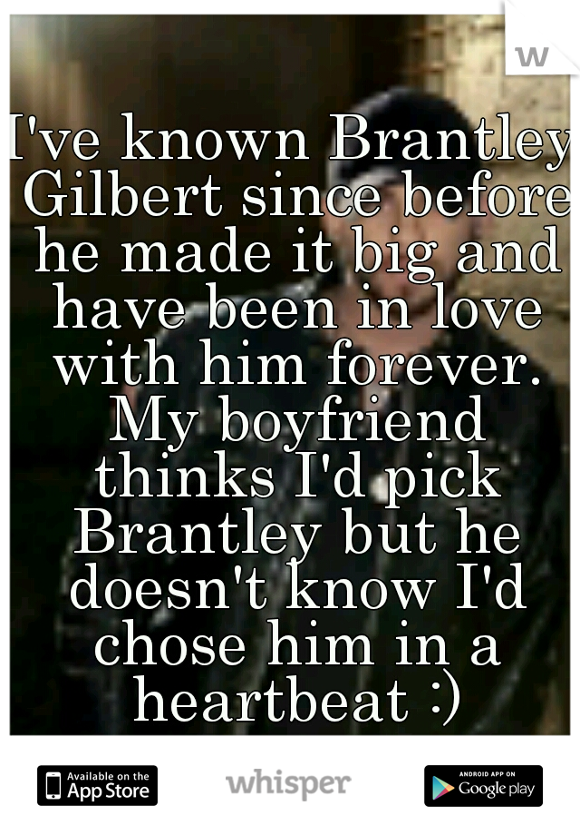 I've known Brantley Gilbert since before he made it big and have been in love with him forever. My boyfriend thinks I'd pick Brantley but he doesn't know I'd chose him in a heartbeat :)
