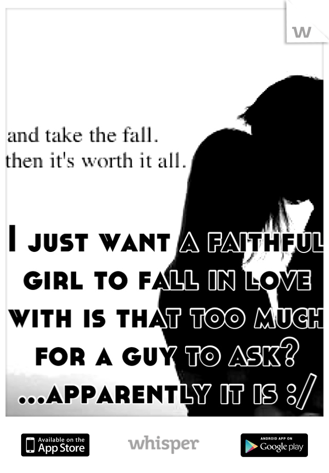 I just want a faithful girl to fall in love with is that too much for a guy to ask? ...apparently it is :/