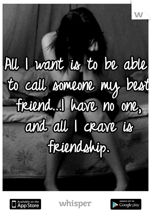 All I want is to be able to call someone my best friend...I have no one, and all I crave is friendship.